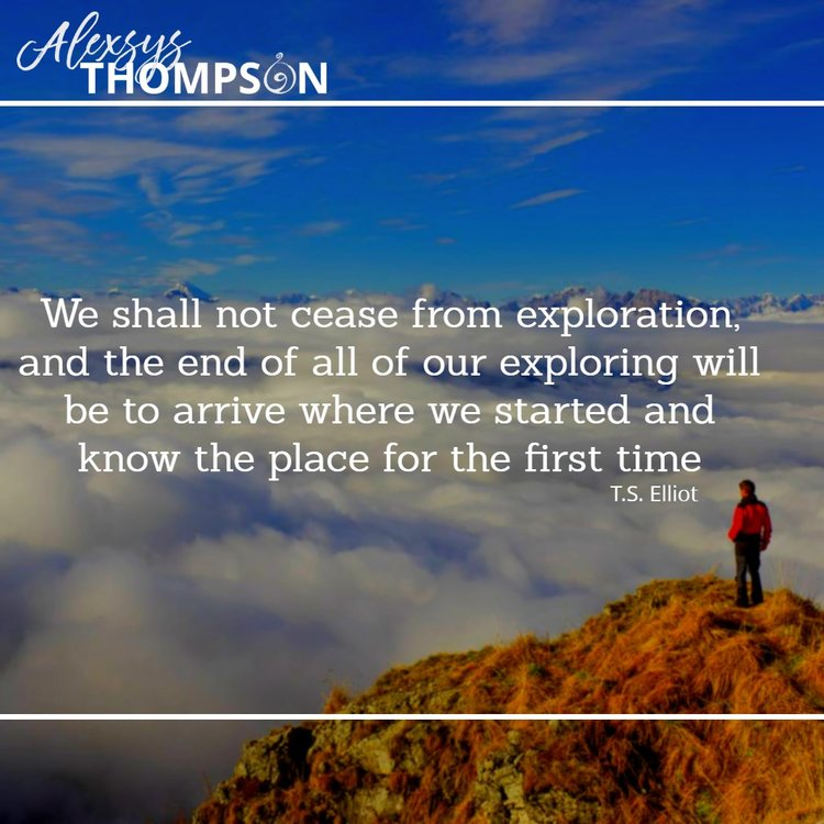 We shall not cease from exploration,and the end of all of our exploring will be to arrive where we started and know the place for the first time - T.S. Elliot