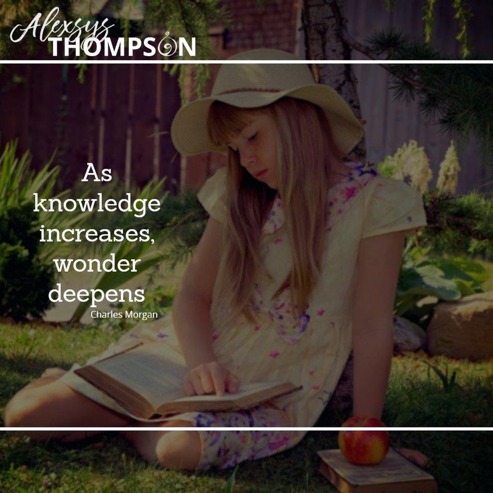 As Knowledge increases, wonder deepens -Charles Morgan