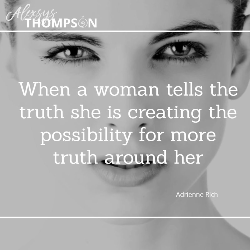 When a woman tells the truth she is creating the possibility for more truth around her. -Adrienne Rich