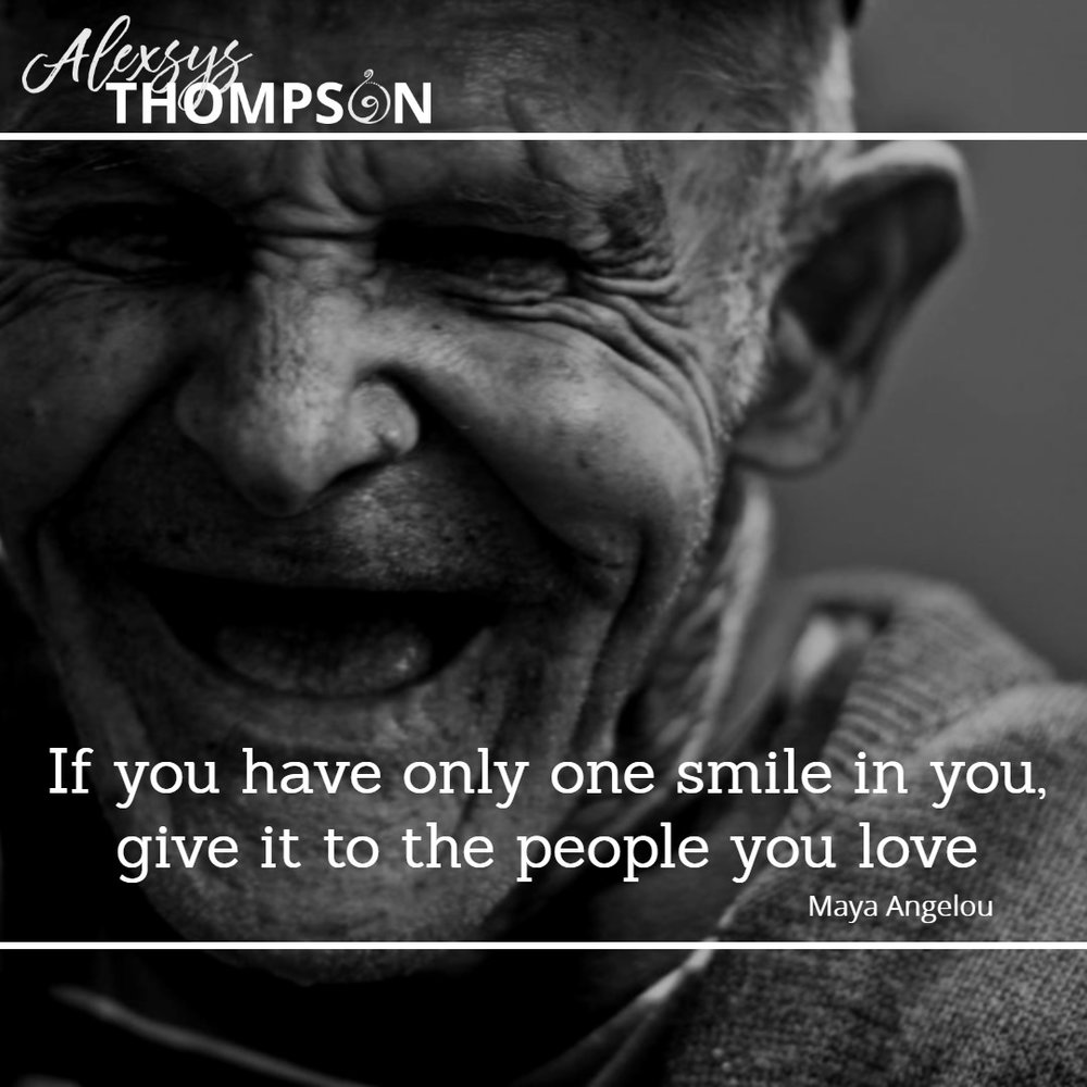 If you have only one smile in you, give it to the people you love. -Maya Angelou