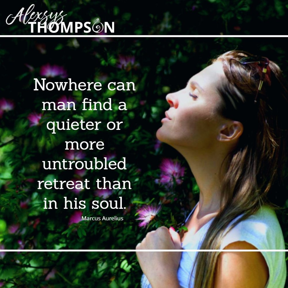 Nowhere can man find a quieter or more untroubled retreat than in his soul. -Marcus Aurelius