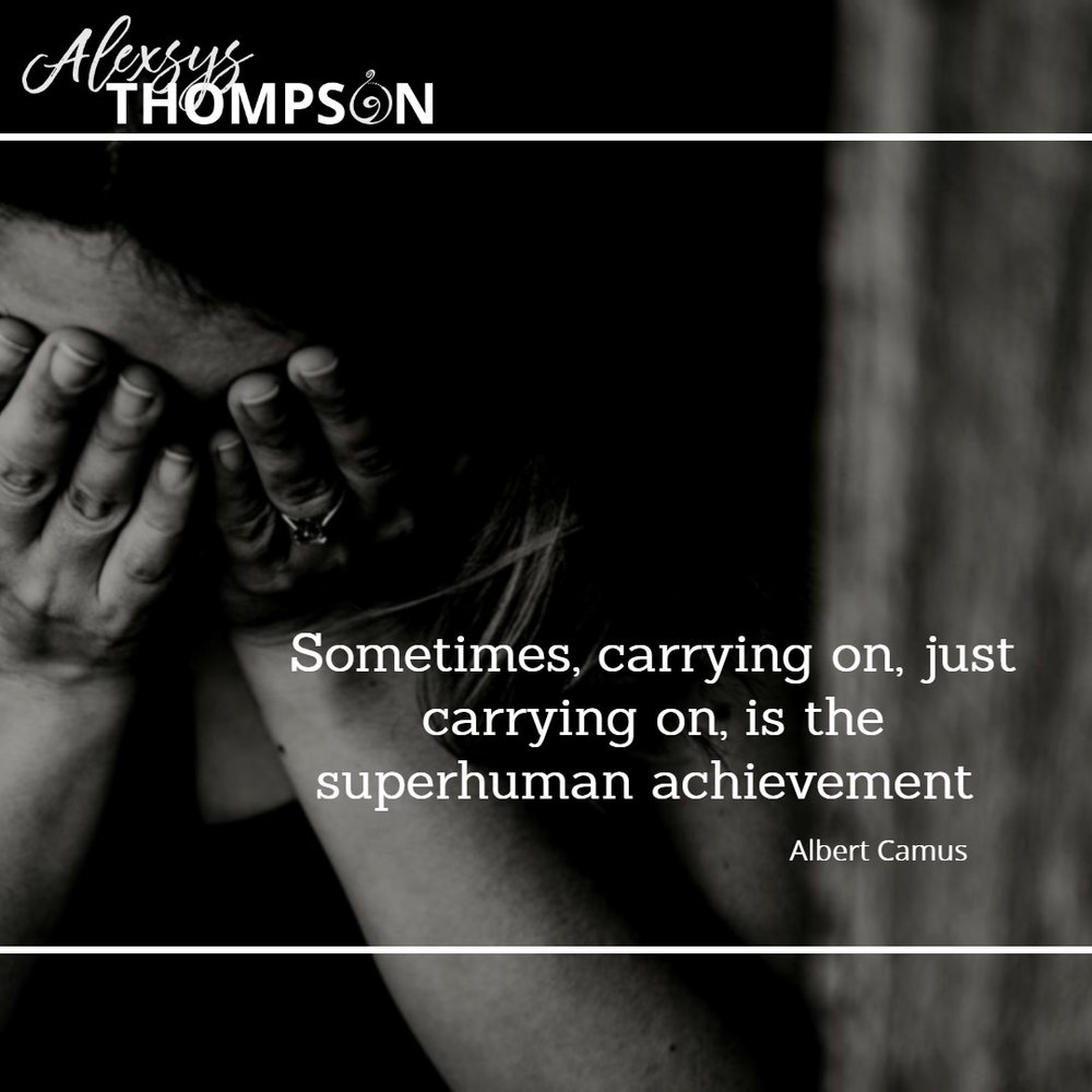 Sometimes, carrying on, just carrying on, is the superhuman achievement. -Albert Camus