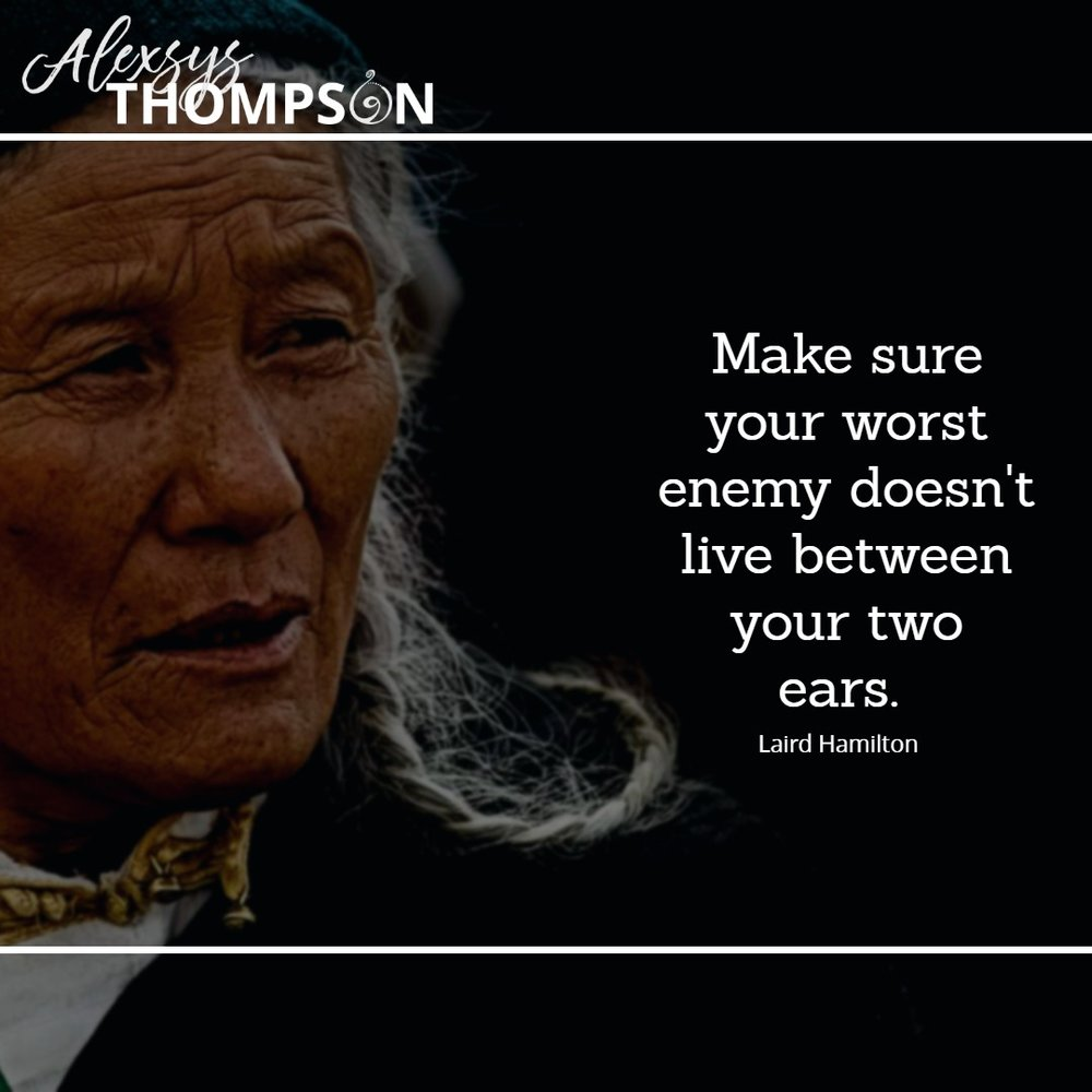 Make sure your worst enemy doesn't live between your two ears. - Laird Hamilton