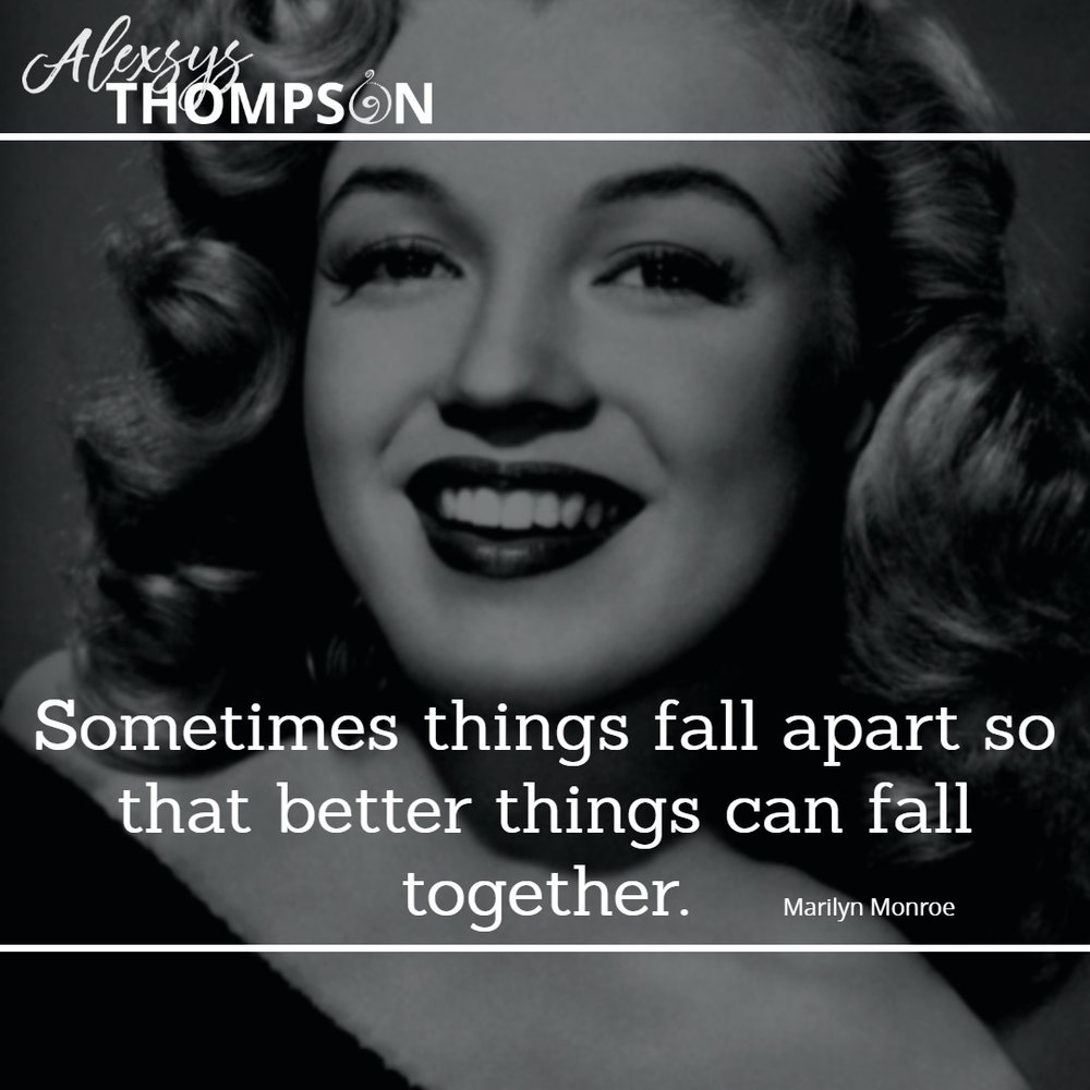Sometimes things fall apart so that better things can fall together. -Marilyn Monroe