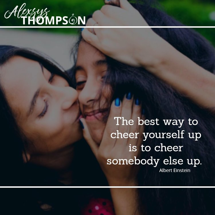 The best way to cheer yourself up is to cheer somebody else up -Albert Einstein