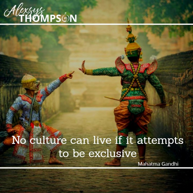 No culture can live if it attempts to be exclusive. -Mahatma Ghandi